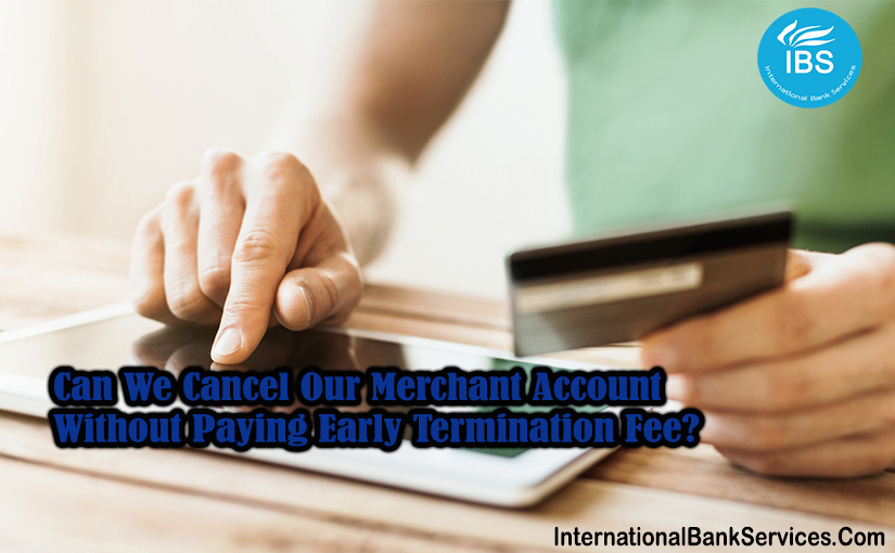 Can We Cancel Our Merchant Account Without Paying Early Termination Fee?
